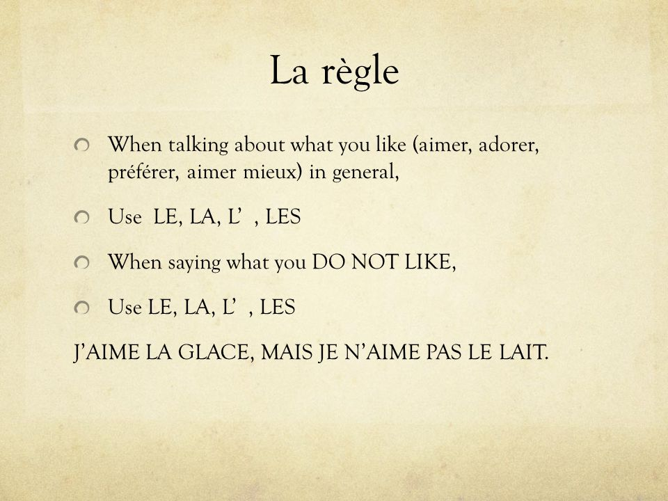 La règle When talking about what you like (aimer, adorer, préférer, aimer mieux) in general, Use LE, LA, L' , LES.