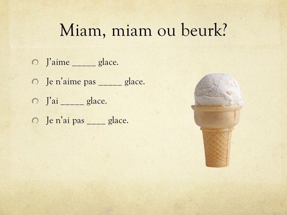 Miam, miam ou beurk J'aime _____ glace. Je n'aime pas _____ glace.