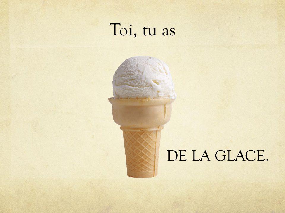 Toi, tu as DE LA GLACE.