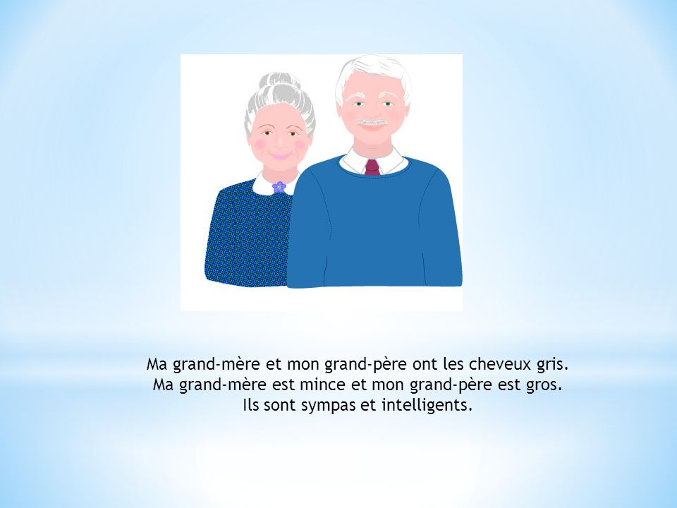 Ma grand-mère et mon grand-père ont les cheveux gris.