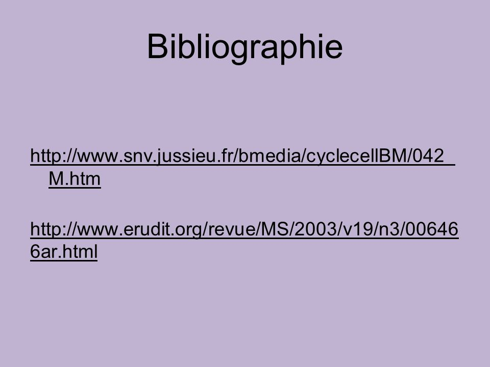 Bibliographie http://www.snv.jussieu.fr/bmedia/cyclecellBM/042_M.htm http://www.erudit.org/revue/MS/2003/v19/n3/006466ar.html