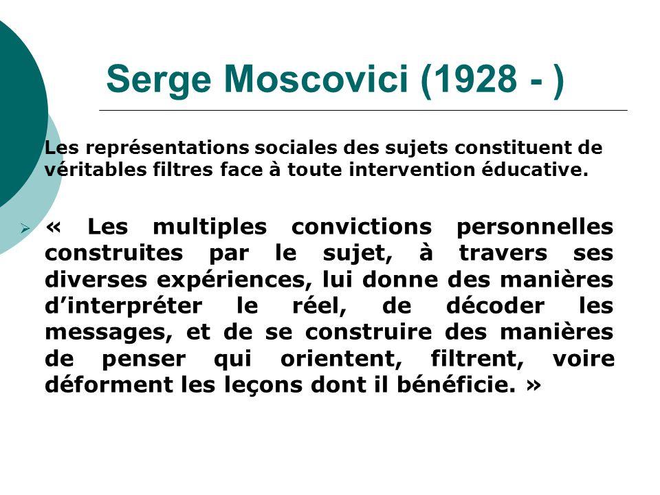 Serge Moscovici (1928 - ) Les représentations sociales des sujets constituent de véritables filtres face à toute intervention éducative.