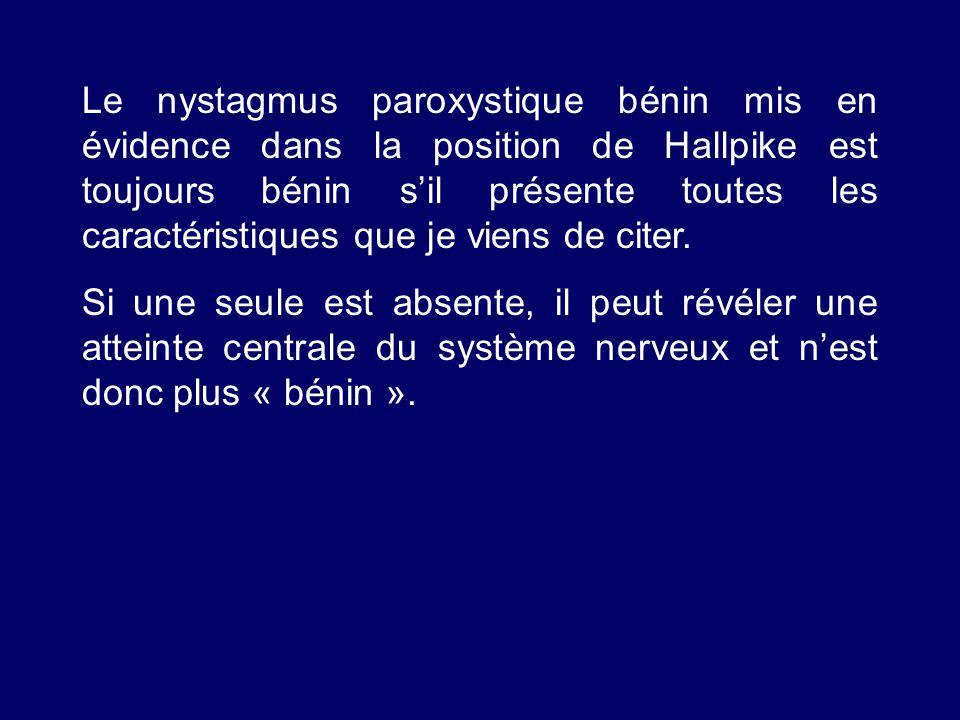 Le nystagmus paroxystique bénin mis en évidence dans la position de Hallpike est toujours bénin s'il présente toutes les caractéristiques que je viens de citer.