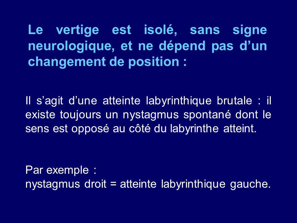 Le vertige est isolé, sans signe neurologique, et ne dépend pas d'un changement de position :