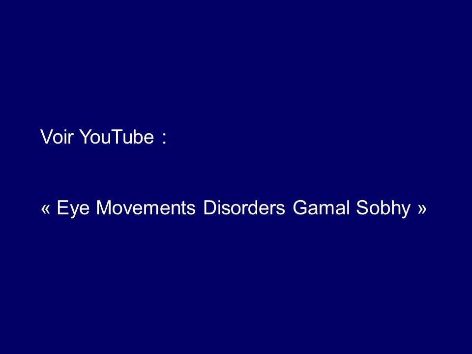 Voir YouTube : « Eye Movements Disorders Gamal Sobhy »