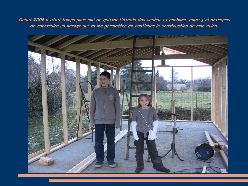 Début 2006 il était temps pour moi de quitter l étable des vaches et cochons, alors j ai entrepris de construire un garage qui va me permettre de continuer la construction de mon avion.