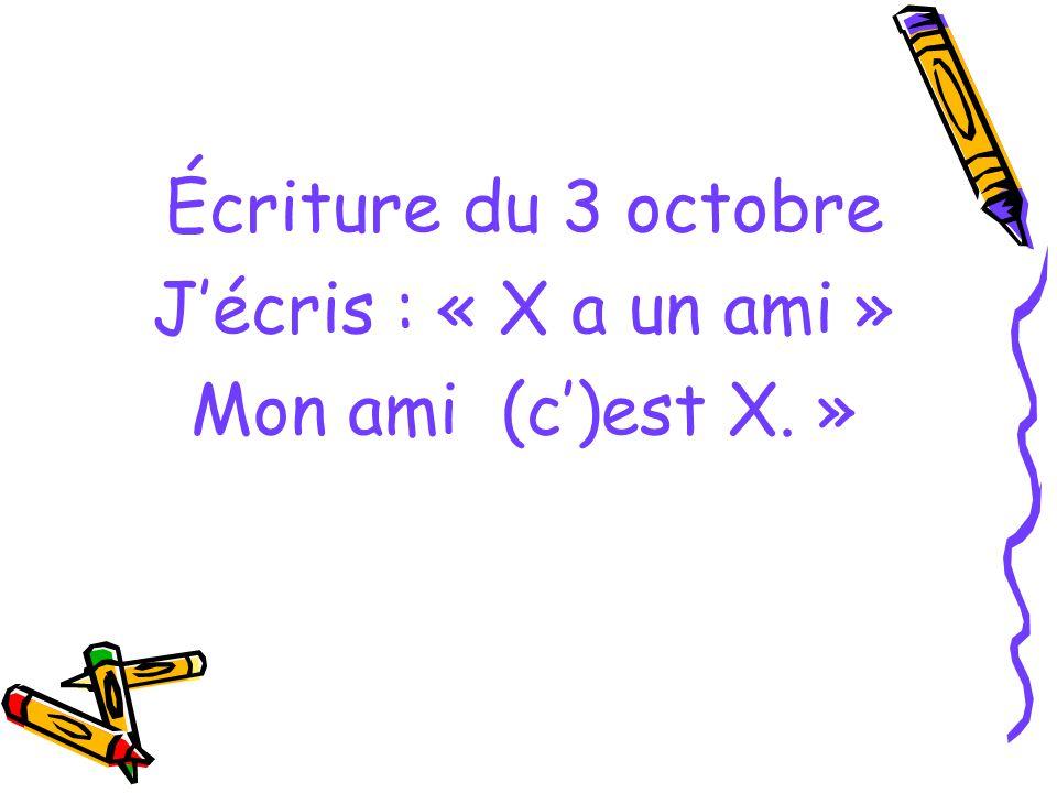 Écriture du 3 octobre J'écris : « X a un ami » Mon ami (c')est X. »