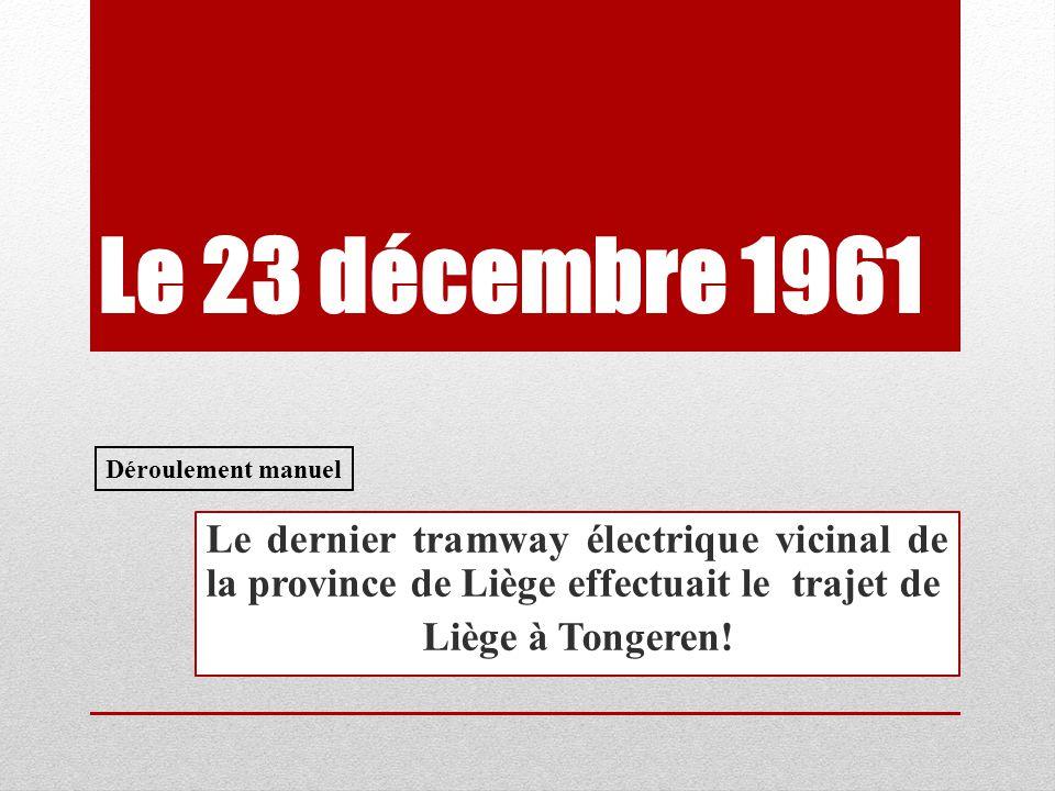 Le 23 décembre 1961 Déroulement manuel. Le dernier tramway électrique vicinal de la province de Liège effectuait le trajet de.