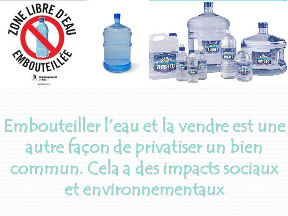 Embouteiller l'eau et la vendre est une autre façon de privatiser un bien commun. Cela a des impacts sociaux et environnementaux