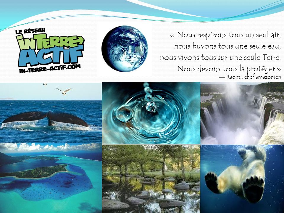 « Nous respirons tous un seul air, nous buvons tous une seule eau, nous vivons tous sur une seule Terre. Nous devons tous la protéger » — Raomi, chef amazonien