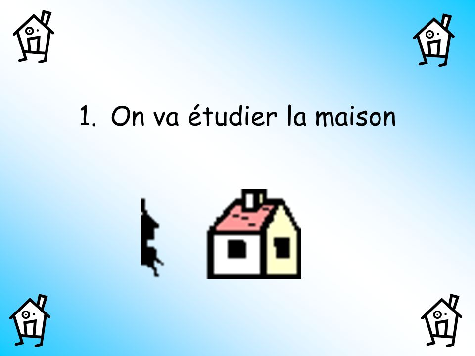 On va étudier la maison