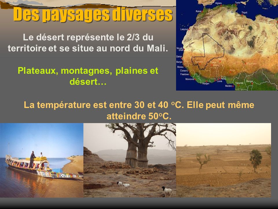 Des paysages diverses Le désert représente le 2/3 du territoire et se situe au nord du Mali. Plateaux, montagnes, plaines et désert…