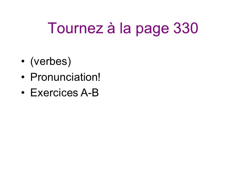Tournez à la page 330 (verbes) Pronunciation! Exercices A-B