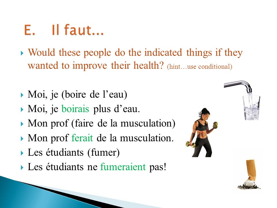 E. Il faut... Would these people do the indicated things if they wanted to improve their health (hint…use conditional)
