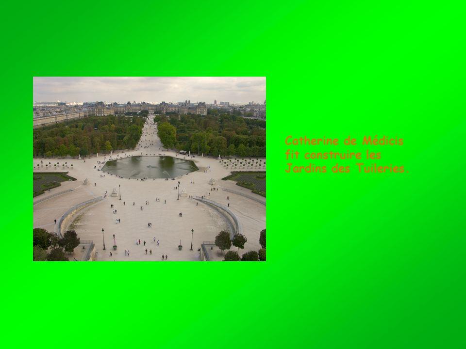 Catherine de Médicis fit construire les Jardins des Tuileries.