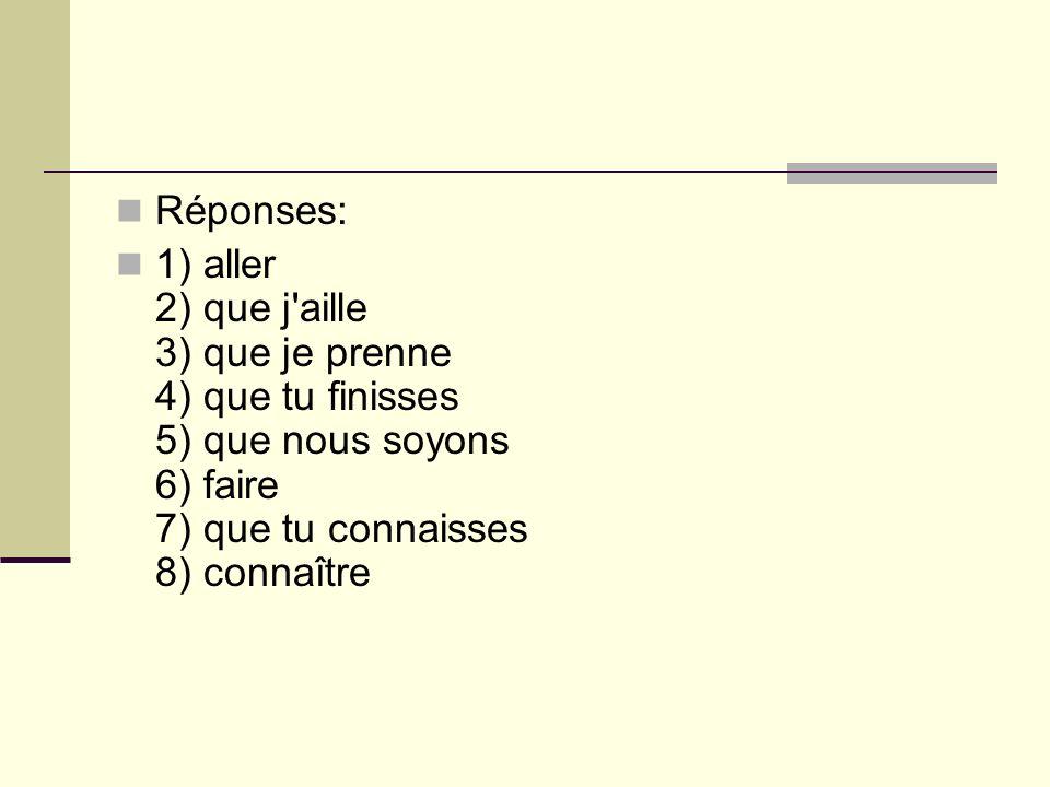 Réponses: 1) aller 2) que j aille 3) que je prenne 4) que tu finisses 5) que nous soyons 6) faire 7) que tu connaisses 8) connaître.