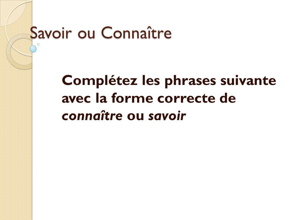 Savoir ou Connaître Complétez les phrases suivante avec la forme correcte de connaître ou savoir