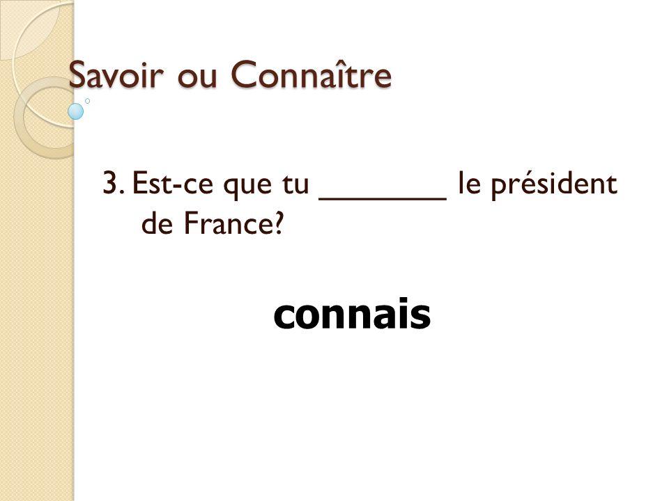 3. Est-ce que tu _______ le président de France