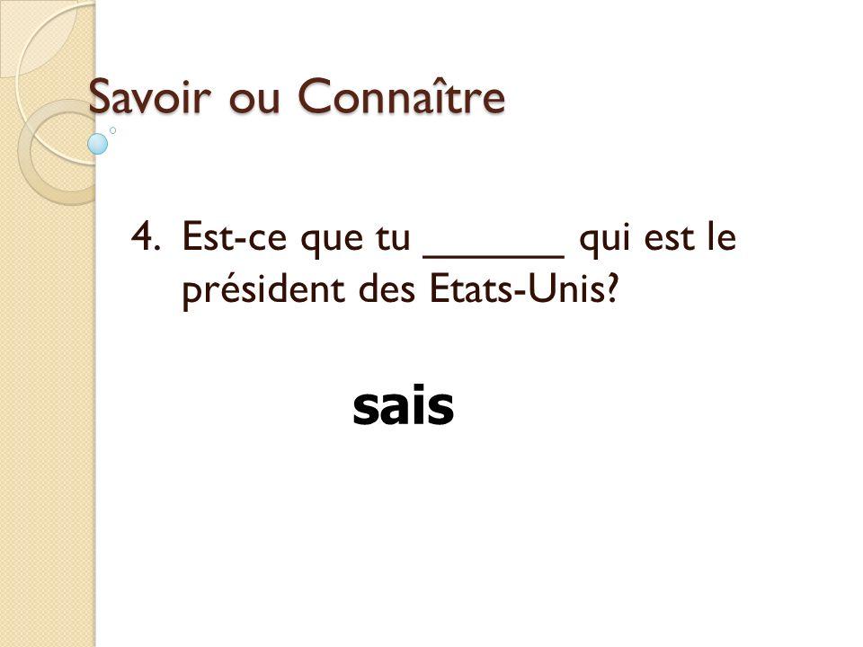 4. Est-ce que tu ______ qui est le président des Etats-Unis