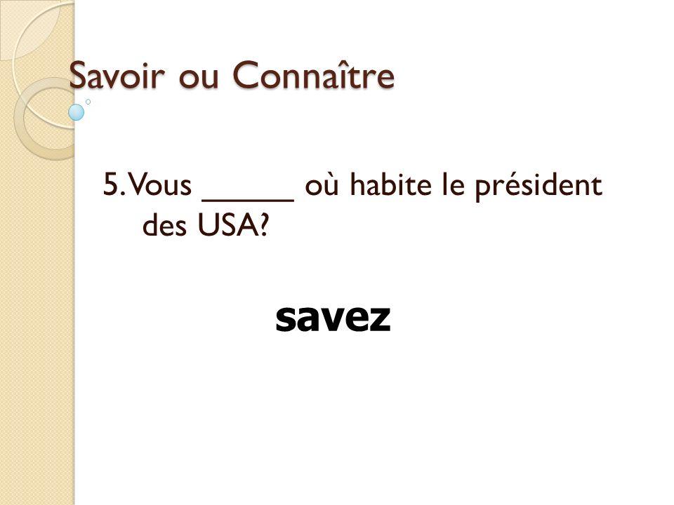 5. Vous _____ où habite le président des USA