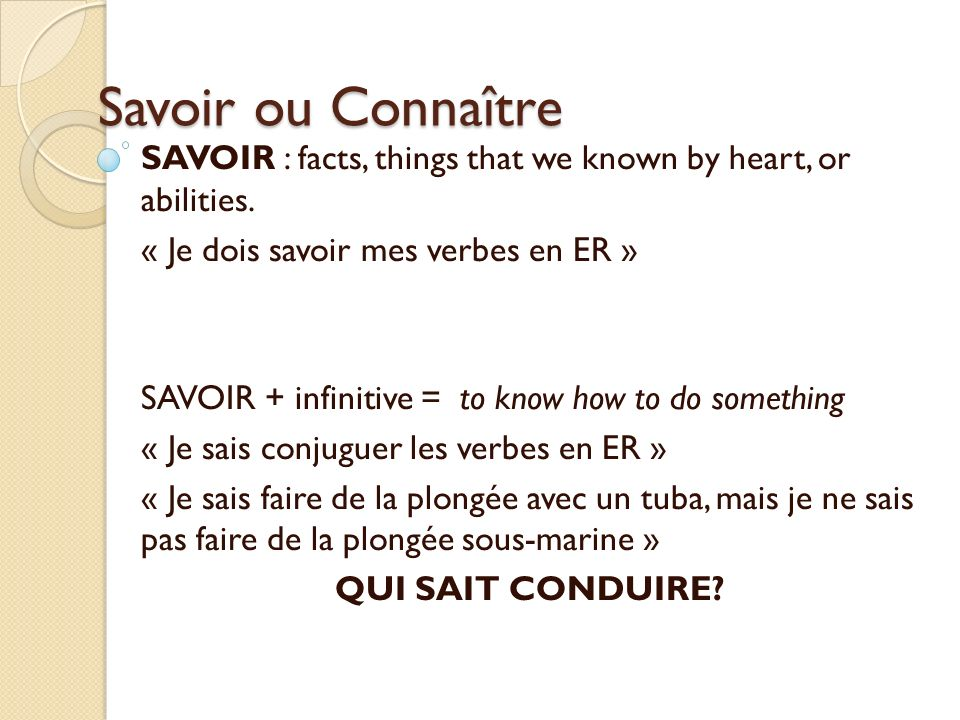 Savoir ou ConnaîtreSAVOIR : facts, things that we known by heart, or abilities. « Je dois savoir mes verbes en ER »