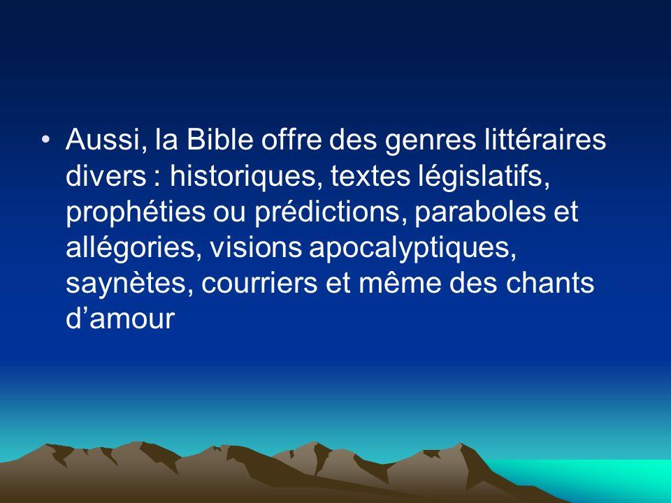 Aussi, la Bible offre des genres littéraires divers : historiques, textes législatifs, prophéties ou prédictions, paraboles et allégories, visions apocalyptiques, saynètes, courriers et même des chants d'amour