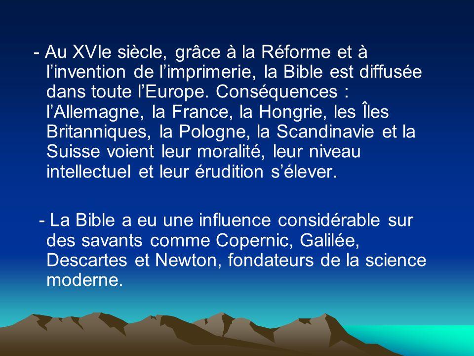 - Au XVIe siècle, grâce à la Réforme et à l'invention de l'imprimerie, la Bible est diffusée dans toute l'Europe. Conséquences : l'Allemagne, la France, la Hongrie, les Îles Britanniques, la Pologne, la Scandinavie et la Suisse voient leur moralité, leur niveau intellectuel et leur érudition s'élever.