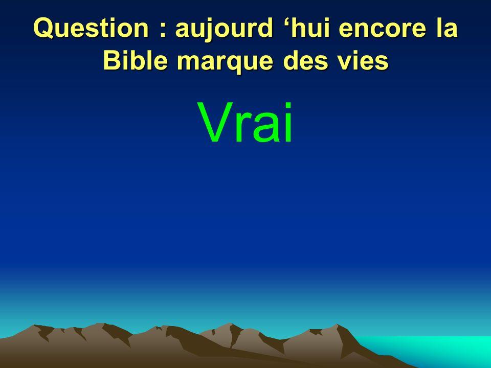 Question : aujourd 'hui encore la Bible marque des vies