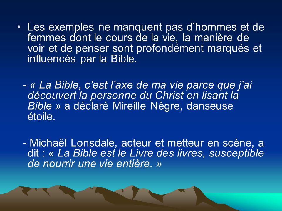 Les exemples ne manquent pas d'hommes et de femmes dont le cours de la vie, la manière de voir et de penser sont profondément marqués et influencés par la Bible.