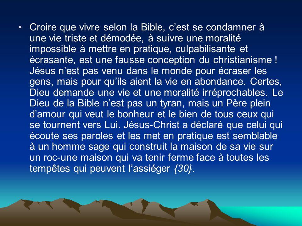 Croire que vivre selon la Bible, c'est se condamner à une vie triste et démodée, à suivre une moralité impossible à mettre en pratique, culpabilisante et écrasante, est une fausse conception du christianisme .