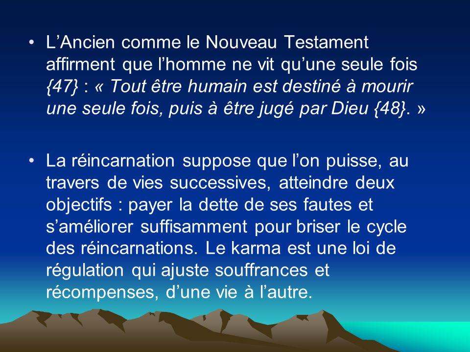 L'Ancien comme le Nouveau Testament affirment que l'homme ne vit qu'une seule fois {47} : « Tout être humain est destiné à mourir une seule fois, puis à être jugé par Dieu {48}. »