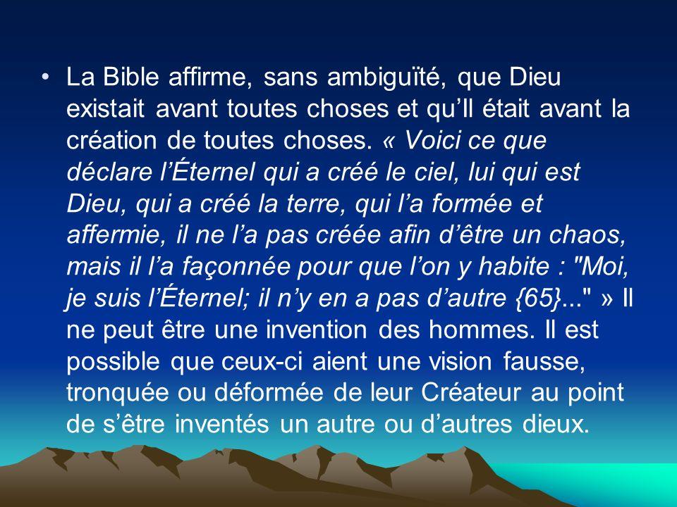 La Bible affirme, sans ambiguïté, que Dieu existait avant toutes choses et qu'Il était avant la création de toutes choses.