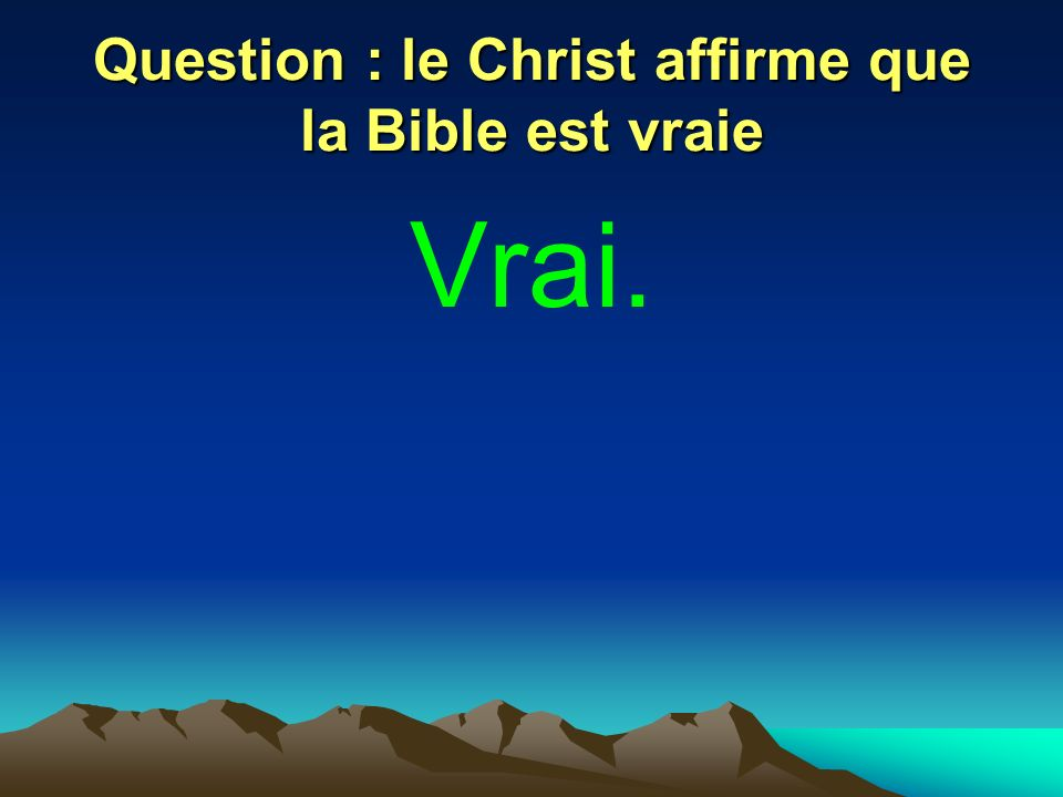 Question : le Christ affirme que la Bible est vraie