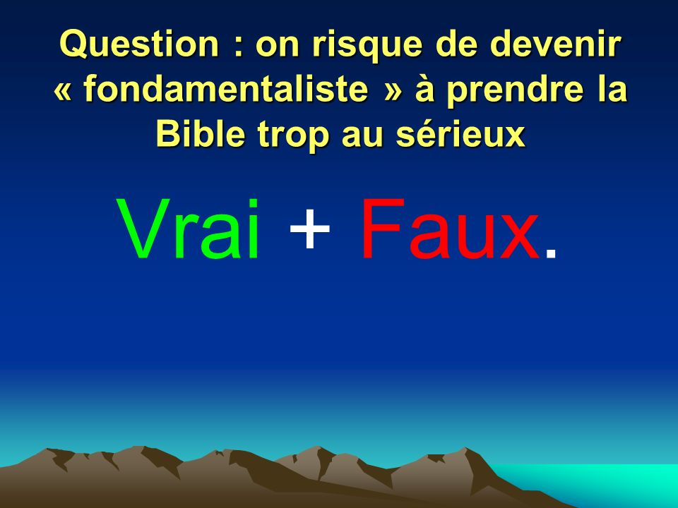 Question : on risque de devenir « fondamentaliste » à prendre la Bible trop au sérieux