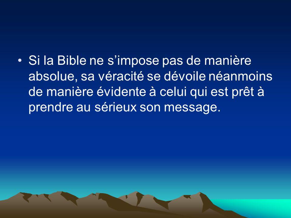 Si la Bible ne s'impose pas de manière absolue, sa véracité se dévoile néanmoins de manière évidente à celui qui est prêt à prendre au sérieux son message.