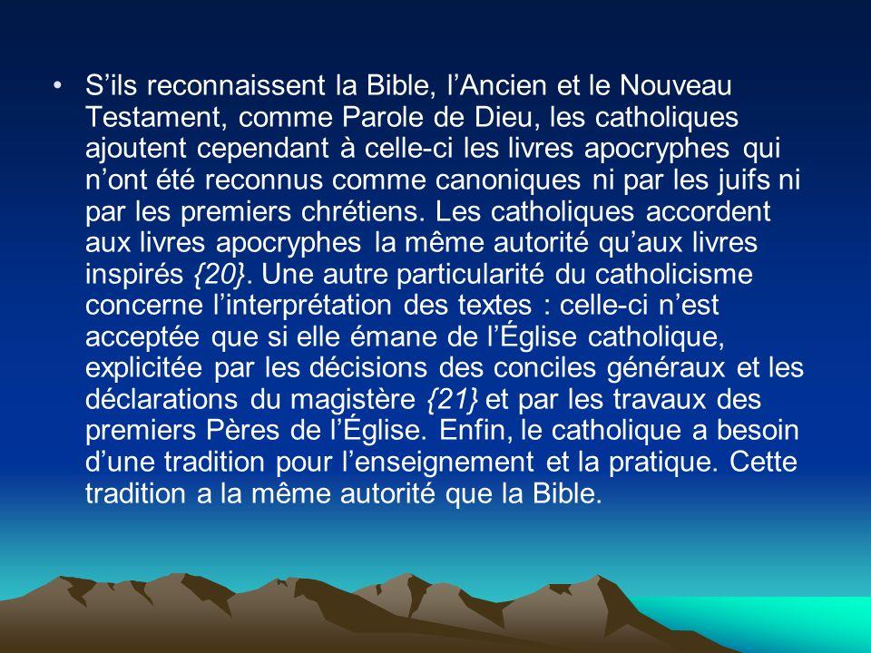 S'ils reconnaissent la Bible, l'Ancien et le Nouveau Testament, comme Parole de Dieu, les catholiques ajoutent cependant à celle-ci les livres apocryphes qui n'ont été reconnus comme canoniques ni par les juifs ni par les premiers chrétiens.