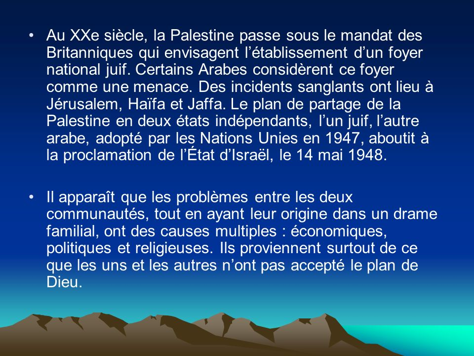 Au XXe siècle, la Palestine passe sous le mandat des Britanniques qui envisagent l'établissement d'un foyer national juif. Certains Arabes considèrent ce foyer comme une menace. Des incidents sanglants ont lieu à Jérusalem, Haïfa et Jaffa. Le plan de partage de la Palestine en deux états indépendants, l'un juif, l'autre arabe, adopté par les Nations Unies en 1947, aboutit à la proclamation de l'État d'Israël, le 14 mai 1948.