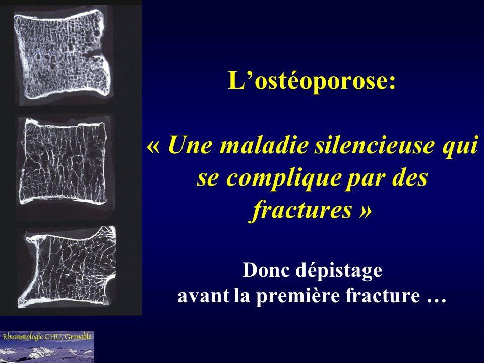 L'ostéoporose: « Une maladie silencieuse qui se complique par des fractures » Donc dépistage avant la première fracture …