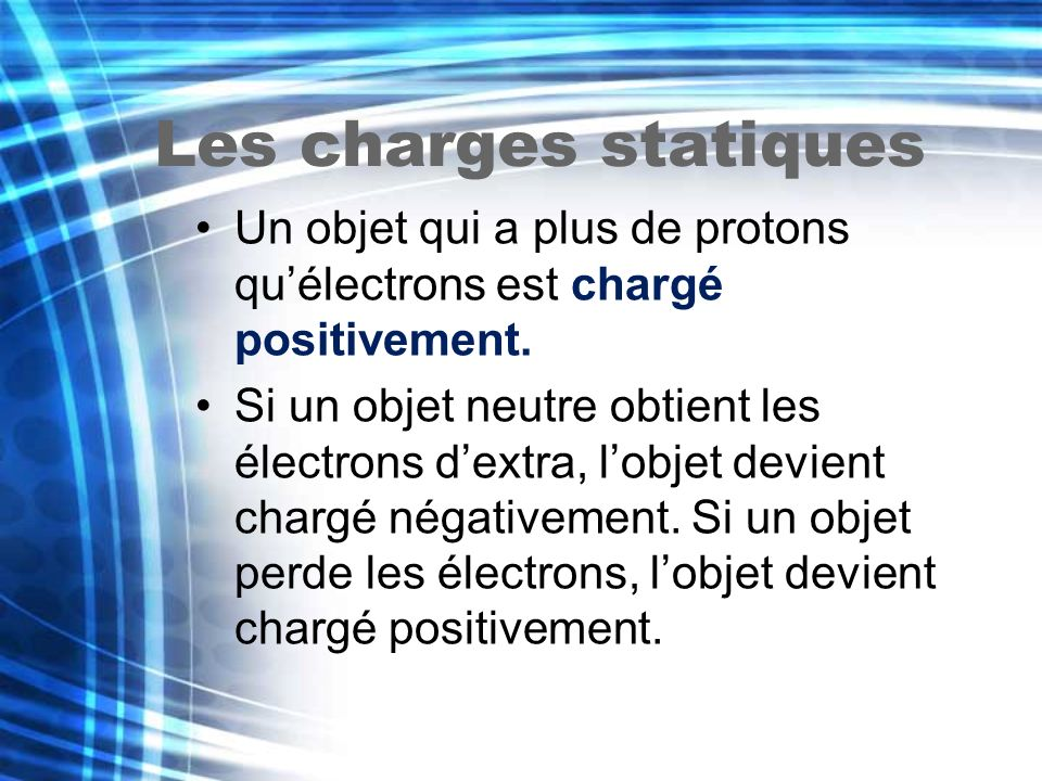 Les charges statiques Un objet qui a plus de protons qu'électrons est chargé positivement.