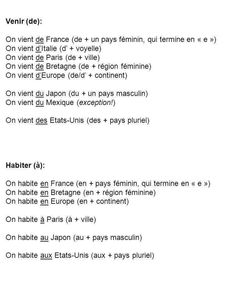 Venir (de): On vient de France (de + un pays féminin, qui termine en « e ») On vient d'Italie (d' + voyelle) On vient de Paris (de + ville) On vient de Bretagne (de + région féminine) On vient d'Europe (de/d' + continent) On vient du Japon (du + un pays masculin) On vient du Mexique (exception!) On vient des Etats-Unis (des + pays pluriel) Habiter (à): On habite en France (en + pays féminin, qui termine en « e ») On habite en Bretagne (en + région féminine) On habite en Europe (en + continent) On habite à Paris (à + ville) On habite au Japon (au + pays masculin) On habite aux Etats-Unis (aux + pays pluriel)