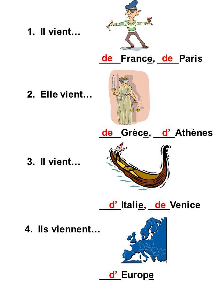 1. Il vient… ____France, ____Paris. de. de. 2. Elle vient… ____Grèce, ____Athènes. de. d' 3. Il vient…