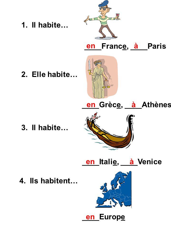1. Il habite… ____France, ____Paris. en. à. 2. Elle habite… ____Grèce, ____Athènes. en. à. 3. Il habite…