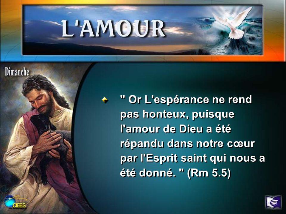 Or L espérance ne rend pas honteux, puisque l amour de Dieu a été répandu dans notre cœur par l Esprit saint qui nous a été donné.