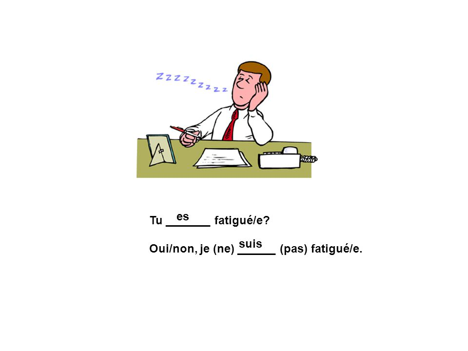 es Tu _______ fatigué/e Oui/non, je (ne) ______ (pas) fatigué/e. suis