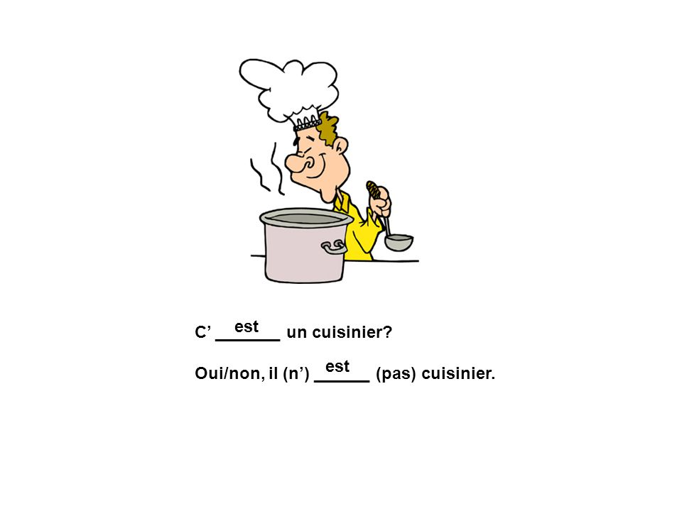 est C' _______ un cuisinier Oui/non, il (n') ______ (pas) cuisinier. est