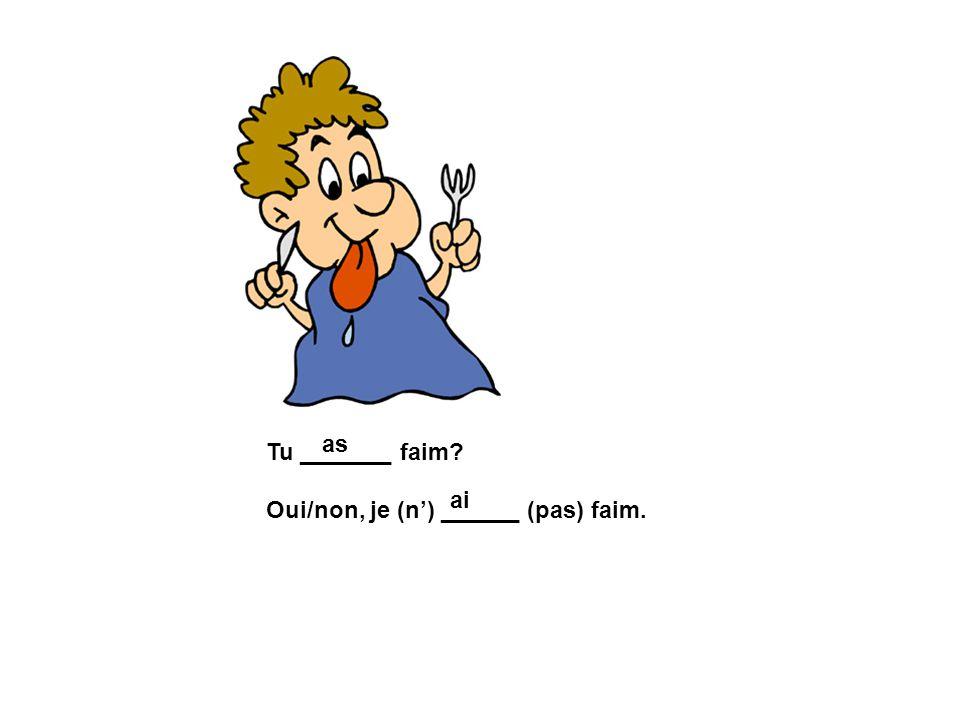 as Tu _______ faim Oui/non, je (n') ______ (pas) faim. ai
