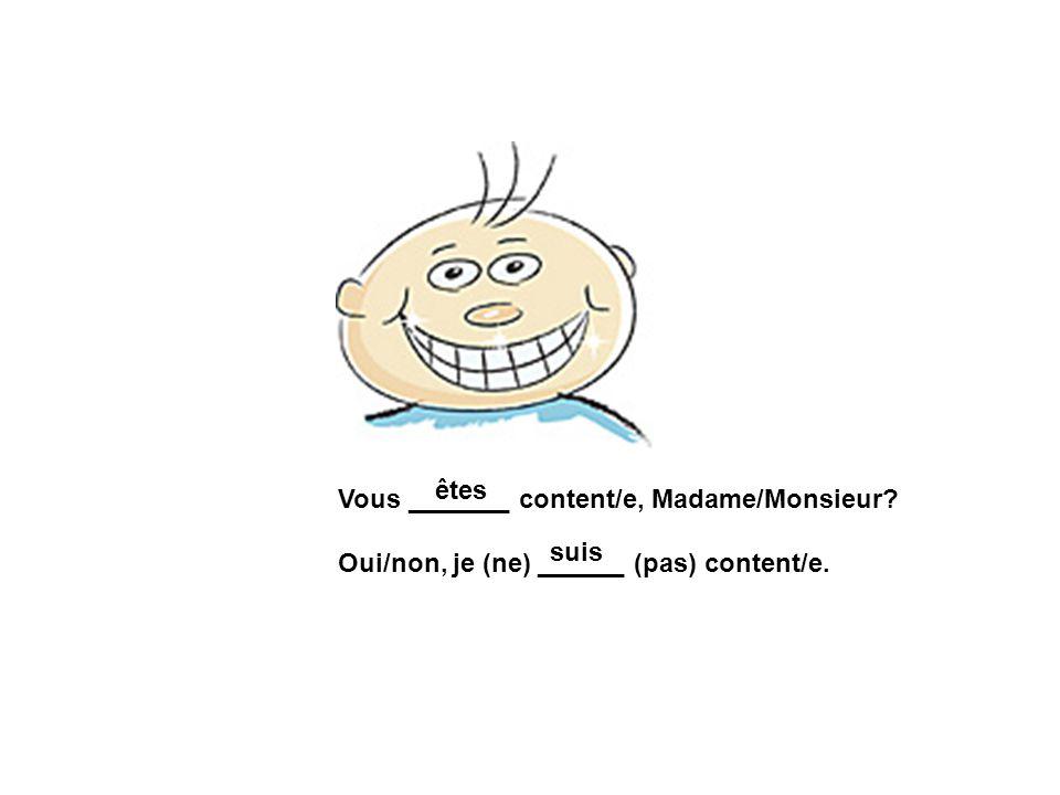 êtes Vous _______ content/e, Madame/Monsieur Oui/non, je (ne) ______ (pas) content/e. suis