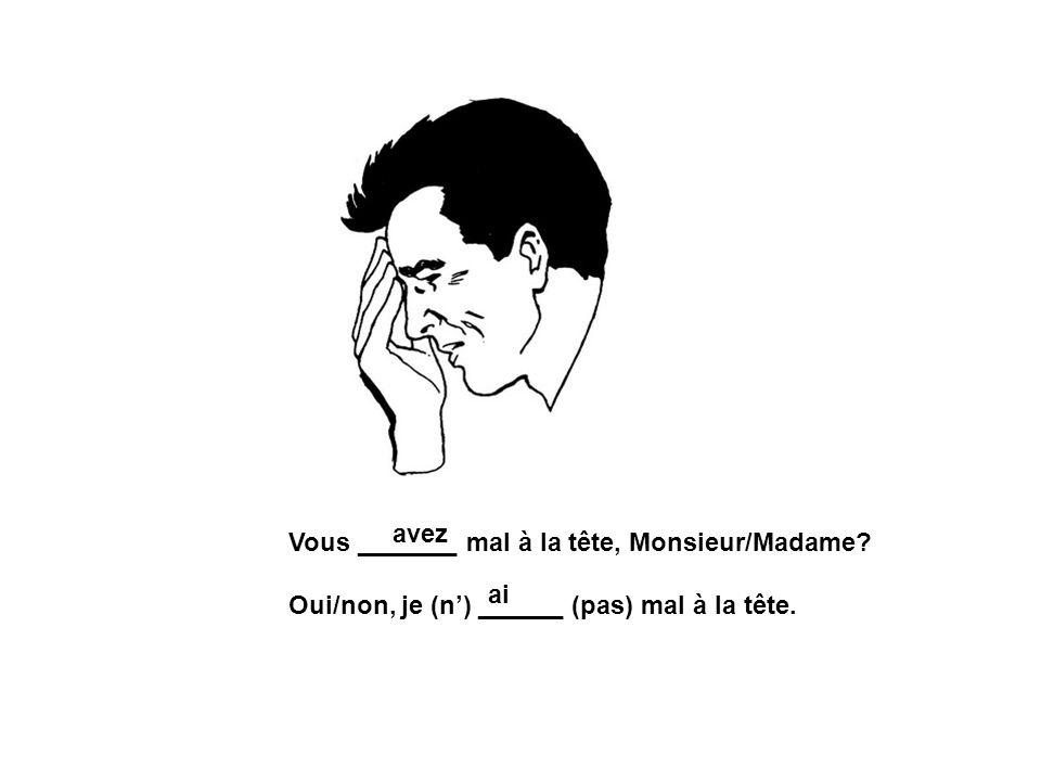 avez Vous _______ mal à la tête, Monsieur/Madame Oui/non, je (n') ______ (pas) mal à la tête. ai