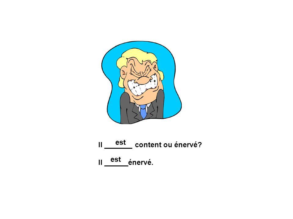 est Il _______ content ou énervé Il ______énervé. est
