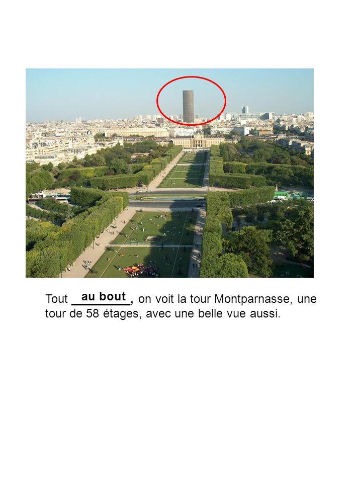 Tout _________, on voit la tour Montparnasse, une tour de 58 étages, avec une belle vue aussi.